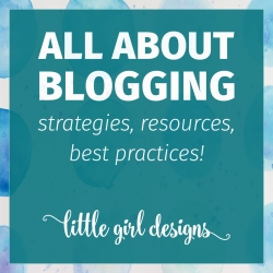 All About Blogging, strategies, resources, best practices from Little Girl Designs